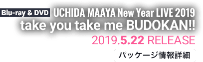 UCHIDA MAAYA New Year LIVE 2019 take you take me BUDOKAN!! 2019.5.22 RELEASE